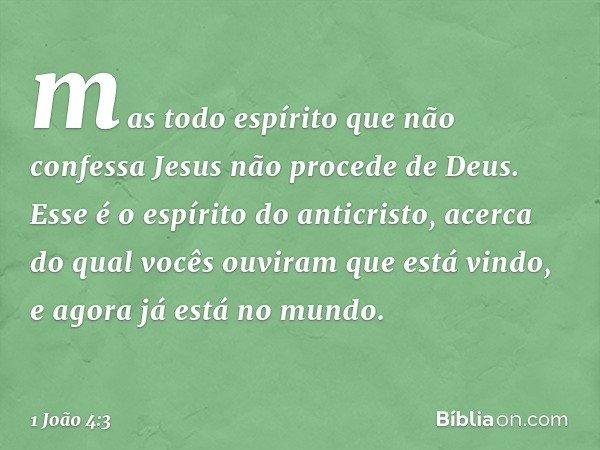 mas todo espírito que não confessa Jesus não procede de Deus. Esse é o espírito do anticristo, acerca do qual vocês ouviram que está vindo, e agora já está no m