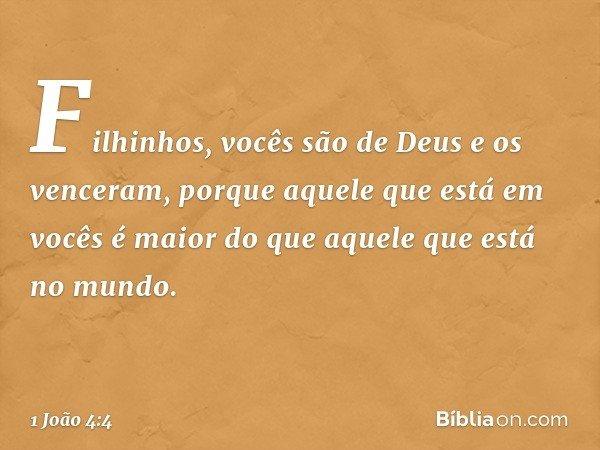 Filhinhos, vocês são de Deus e os venceram, porque aquele que está em vocês é maior do que aquele que está no mundo. -- 1 João 4:4
