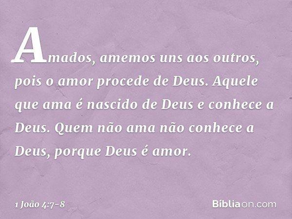 Amados, amemos uns aos outros, pois o amor procede de Deus. Aquele que ama é nascido de Deus e conhece a Deus. Quem não ama não conhece a Deus, porque Deus é am