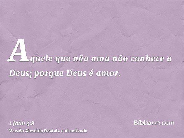 Aquele que não ama não conhece a Deus; porque Deus é amor.