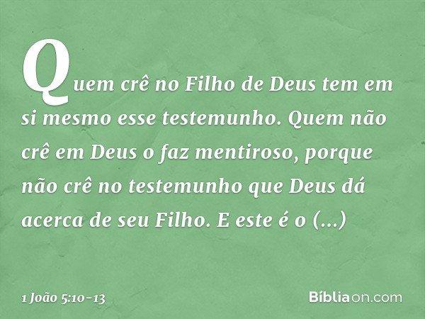 Quem crê no Filho de Deus tem em si mesmo esse testemunho. Quem não crê em Deus o faz mentiroso, porque não crê no testemunho que Deus dá acerca de seu Filho. E