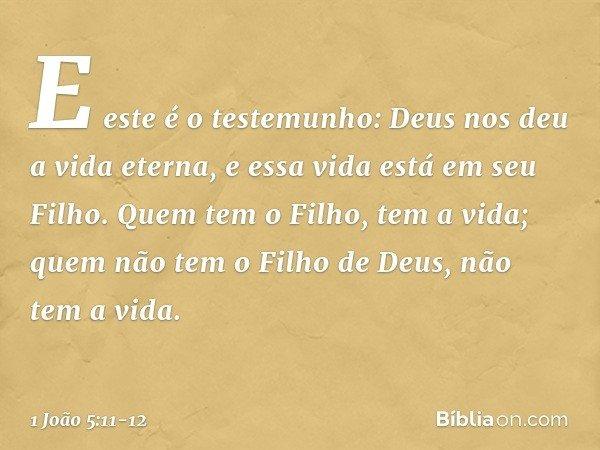 E este é o testemunho: Deus nos deu a vida eterna, e essa vida está em seu Filho. Quem tem o Filho, tem a vida; quem não tem o Filho de Deus, não tem a vida. --