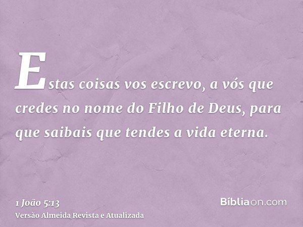 Estas coisas vos escrevo, a vós que credes no nome do Filho de Deus, para que saibais que tendes a vida eterna.