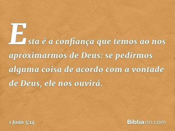 Esta é a confiança que temos ao nos aproximarmos de Deus: se pedirmos alguma coisa de acordo com a vontade de Deus, ele nos ouvirá. -- 1 João 5:14