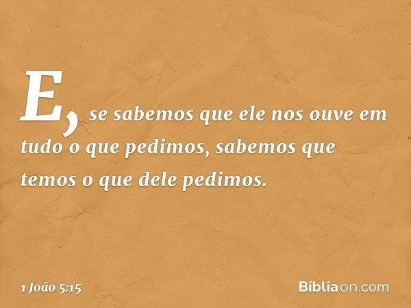 E, se sabemos que ele nos ouve em tudo o que pedimos, sabemos que temos o que dele pedimos. -- 1 João 5:15