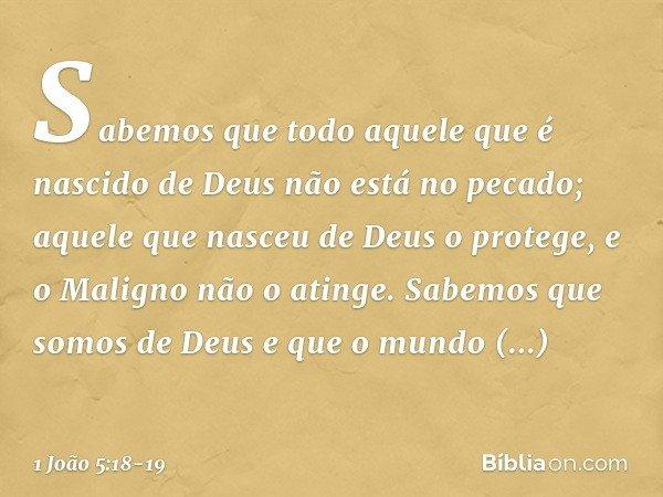 Sabemos que todo aquele que é nascido de Deus não está no pecado; aquele que nasceu de Deus o protege, e o Maligno não o atinge. Sabemos que somos de Deus e que
