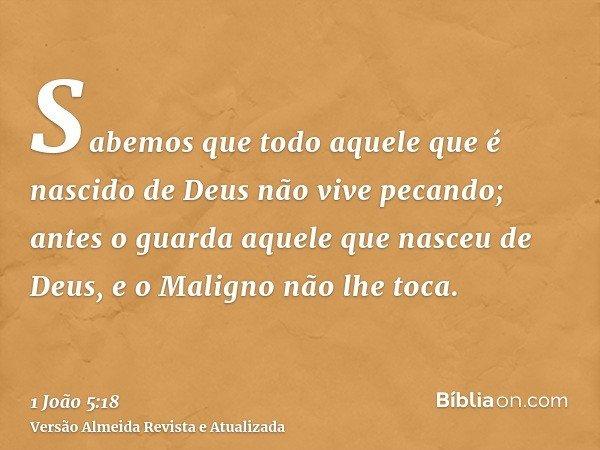 Sabemos que todo aquele que é nascido de Deus não vive pecando; antes o guarda aquele que nasceu de Deus, e o Maligno não lhe toca.