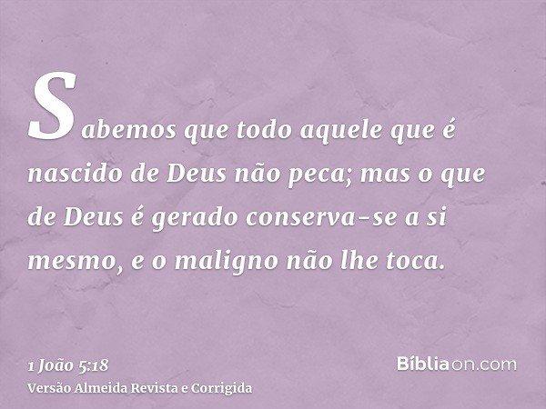 Sabemos que todo aquele que é nascido de Deus não peca; mas o que de Deus é gerado conserva-se a si mesmo, e o maligno não lhe toca.