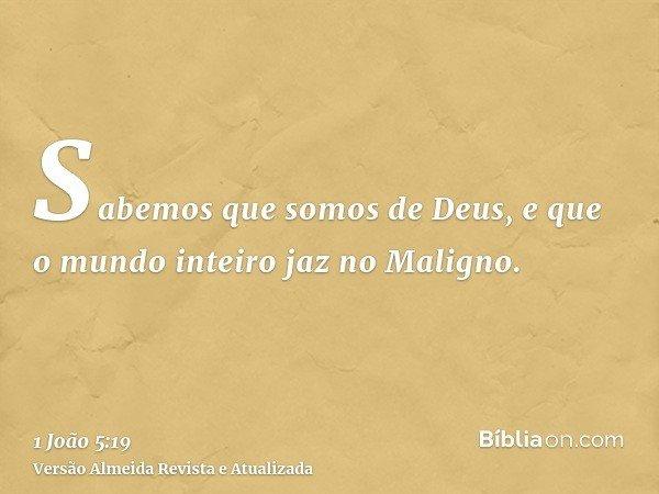 Sabemos que somos de Deus, e que o mundo inteiro jaz no Maligno.