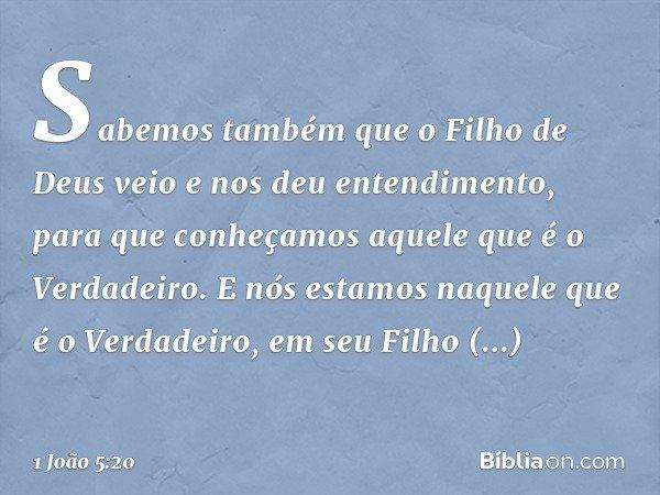 Sabemos também que o Filho de Deus veio e nos deu entendimento, para que conheçamos aquele que é o Verdadeiro. E nós estamos naquele que é o Verdadeiro, em seu