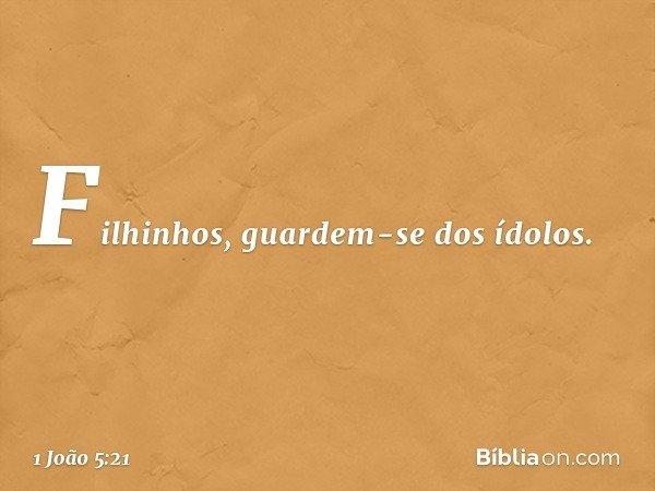 Filhinhos, guardem-se dos ídolos. -- 1 João 5:21