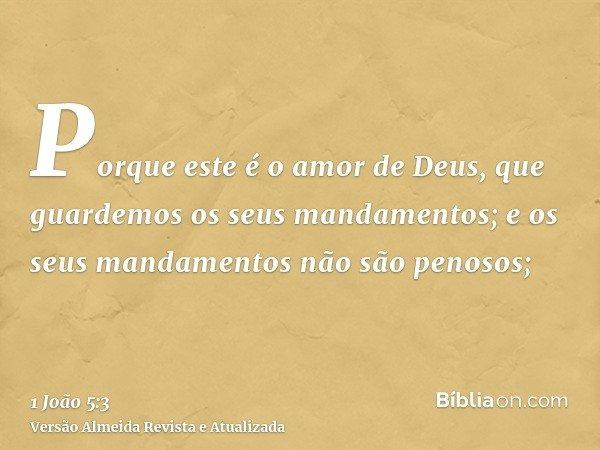 Porque este é o amor de Deus, que guardemos os seus mandamentos; e os seus mandamentos não são penosos;