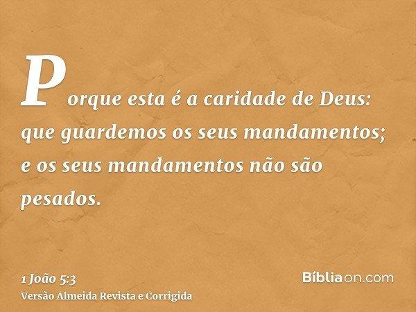 Porque esta é a caridade de Deus: que guardemos os seus mandamentos; e os seus mandamentos não são pesados.