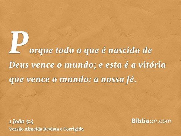 Porque todo o que é nascido de Deus vence o mundo; e esta é a vitória que vence o mundo: a nossa fé.