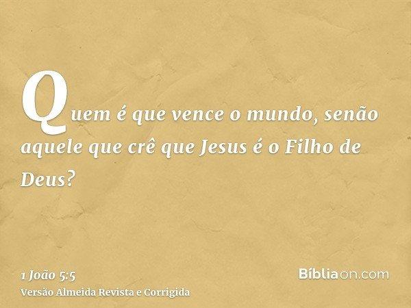 Quem é que vence o mundo, senão aquele que crê que Jesus é o Filho de Deus?
