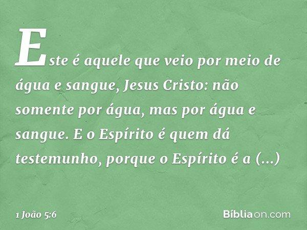 Este é aquele que veio por meio de água e sangue, Jesus Cristo: não somente por água, mas por água e sangue. E o Espírito é quem dá testemunho, porque o Espírit
