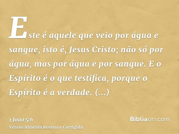 Este é aquele que veio por água e sangue, isto é, Jesus Cristo; não só por água, mas por água e por sangue. E o Espírito é o que testifica, porque o Espírito é