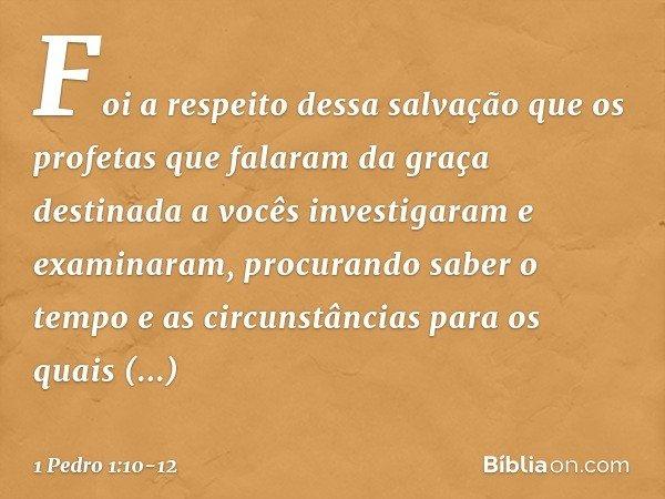 Foi a respeito dessa salvação que os profetas que falaram da graça destinada a vocês investigaram e examinaram, procurando saber o tempo e as circunstâncias par