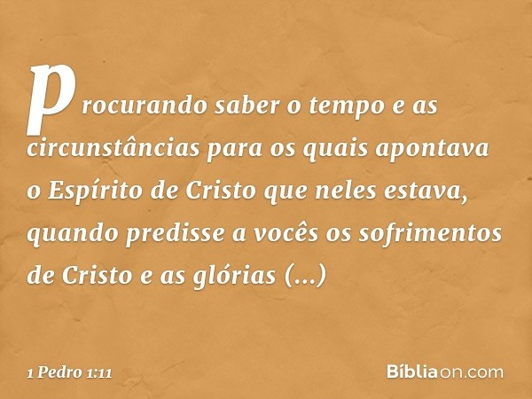procurando saber o tempo e as circunstâncias para os quais apontava o Espírito de Cristo que neles estava, quando predisse a vocês os sofrimentos de Cristo e as