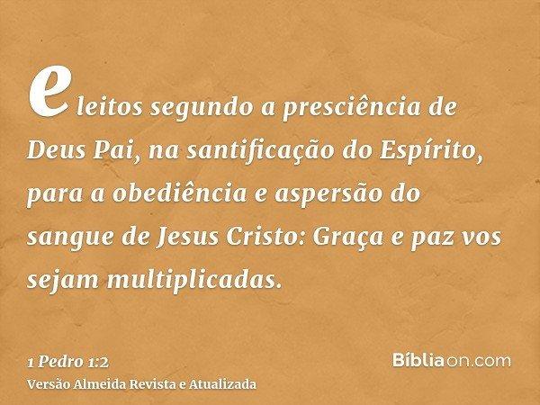 eleitos segundo a presciência de Deus Pai, na santificação do Espírito, para a obediência e aspersão do sangue de Jesus Cristo: Graça e paz vos sejam multiplica