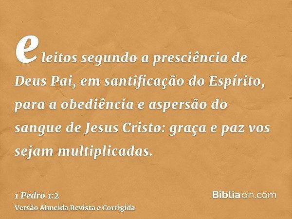 eleitos segundo a presciência de Deus Pai, em santificação do Espírito, para a obediência e aspersão do sangue de Jesus Cristo: graça e paz vos sejam multiplica