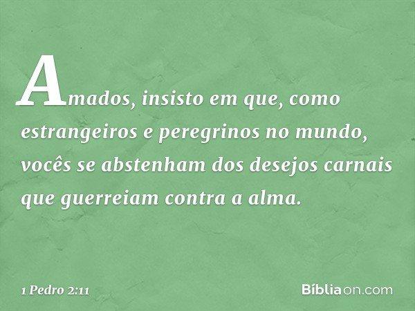 Amados, insisto em que, como estrangeiros e peregrinos no mundo, vocês se abstenham dos desejos carnais que guerreiam contra a alma. -- 1 Pedro 2:11