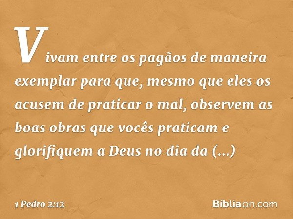 Vivam entre os pagãos de maneira exemplar para que, mesmo que eles os acusem de praticar o mal, observem as boas obras que vocês praticam e glorifiquem a Deus n