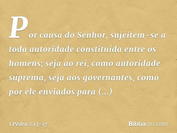 Por causa do Senhor, sujeitem-se a toda autoridade constituída entre os homens; seja ao rei, como autoridade suprema, seja aos governantes, como por ele enviado