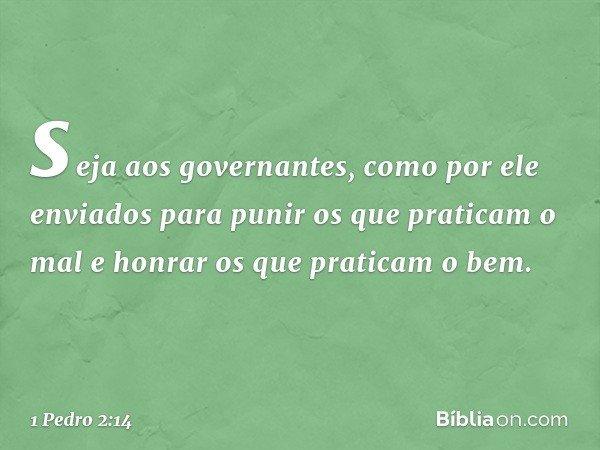 seja aos governantes, como por ele enviados para punir os que praticam o mal e honrar os que praticam o bem. -- 1 Pedro 2:14