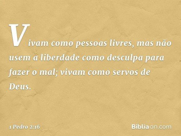 Vivam como pessoas livres, mas não usem a liberdade como desculpa para fazer o mal; vivam como servos de Deus. -- 1 Pedro 2:16