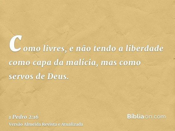 como livres, e não tendo a liberdade como capa da malícia, mas como servos de Deus.