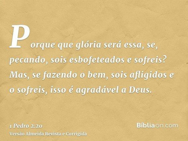 Porque que glória será essa, se, pecando, sois esbofeteados e sofreis? Mas, se fazendo o bem, sois afligidos e o sofreis, isso é agradável a Deus.