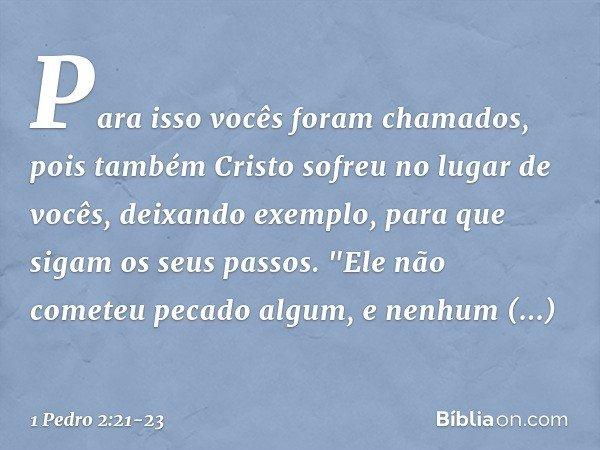 Para isso vocês foram chamados, pois também Cristo sofreu no lugar de vocês, deixando exemplo, para que sigam os seus passos.
