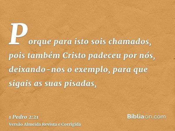 Porque para isto sois chamados, pois também Cristo padeceu por nós, deixando-nos o exemplo, para que sigais as suas pisadas,