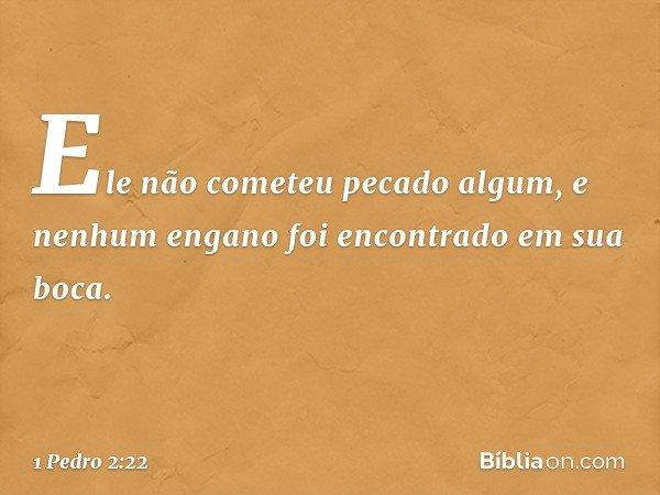 """""""Ele não cometeu pecado algum, e nenhum engano foi encontrado em sua boca."""" -- 1 Pedro 2:22"""