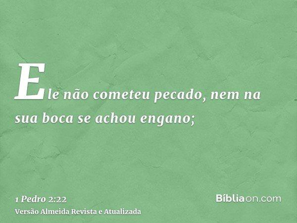Ele não cometeu pecado, nem na sua boca se achou engano;