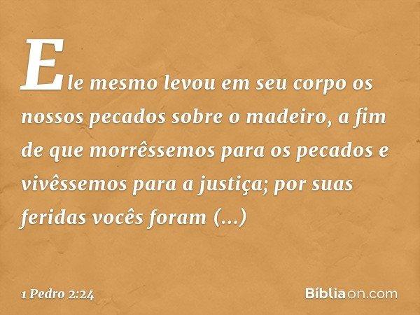 Ele mesmo levou em seu corpo os nossos pecados sobre o madeiro, a fim de que morrêssemos para os pecados e vivêssemos para a justiça; por suas feridas vocês for