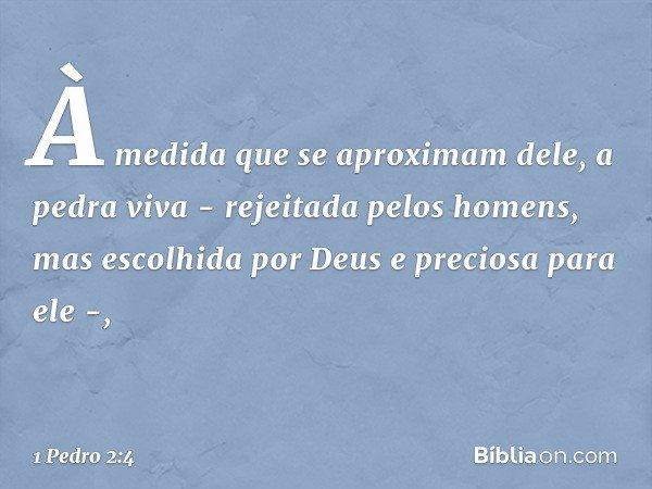 À medida que se aproximam dele, a pedra viva - rejeitada pelos homens, mas escolhida por Deus e preciosa para ele -, -- 1 Pedro 2:4