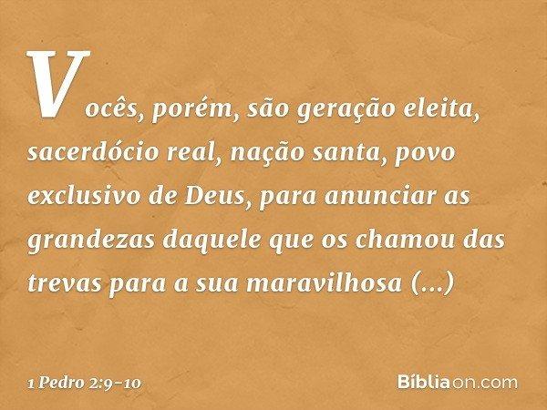 Vocês, porém, são geração eleita, sacerdócio real, nação santa, povo exclusivo de Deus, para anunciar as grandezas daquele que os chamou das trevas para a sua m