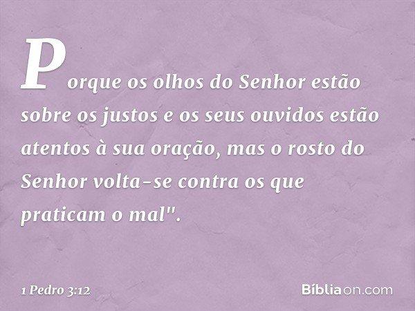 """Porque os olhos do Senhor estão sobre os justos e os seus ouvidos estão atentos à sua oração, mas o rosto do Senhor volta-se contra os que praticam o mal"""". -- 1"""