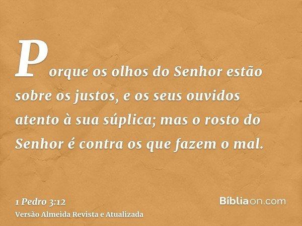 Porque os olhos do Senhor estão sobre os justos, e os seus ouvidos atento à sua súplica; mas o rosto do Senhor é contra os que fazem o mal.