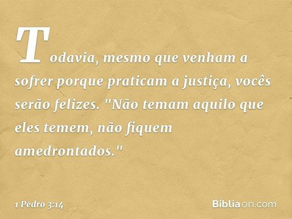 Todavia, mesmo que venham a sofrer porque praticam a justiça, vocês serão felizes.