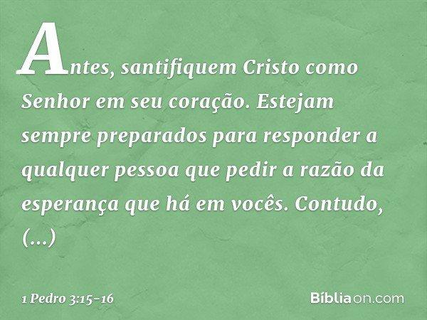 Antes, santifiquem Cristo como Senhor em seu coração. Estejam sempre preparados para responder a qualquer pessoa que pedir a razão da esperança que há em vocês.