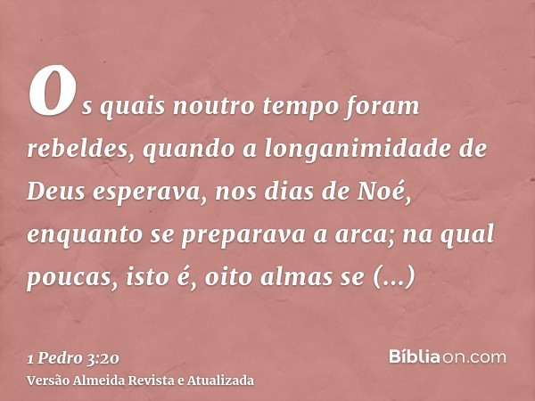 os quais noutro tempo foram rebeldes, quando a longanimidade de Deus esperava, nos dias de Noé, enquanto se preparava a arca; na qual poucas, isto é, oito almas