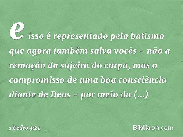 e isso é representado pelo batismo que agora também salva vocês - não a remoção da sujeira do corpo, mas o compromisso de uma boa consciência diante de Deus - p
