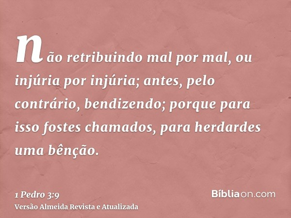 não retribuindo mal por mal, ou injúria por injúria; antes, pelo contrário, bendizendo; porque para isso fostes chamados, para herdardes uma bênção.