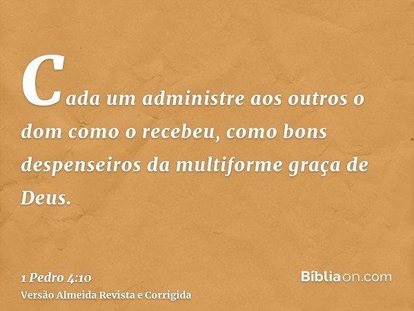 Cada um administre aos outros o dom como o recebeu, como bons despenseiros da multiforme graça de Deus.