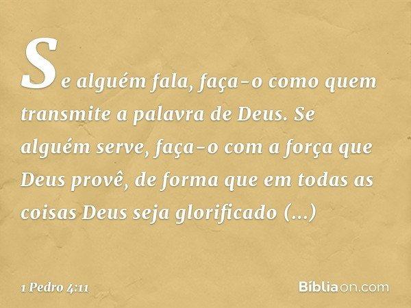 Se alguém fala, faça-o como quem transmite a palavra de Deus. Se alguém serve, faça-o com a força que Deus provê, de forma que em todas as coisas Deus seja glor
