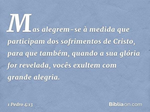 Mas alegrem-se à medida que participam dos sofrimentos de Cristo, para que também, quando a sua glória for revelada, vocês exultem com grande alegria. -- 1 Pedr