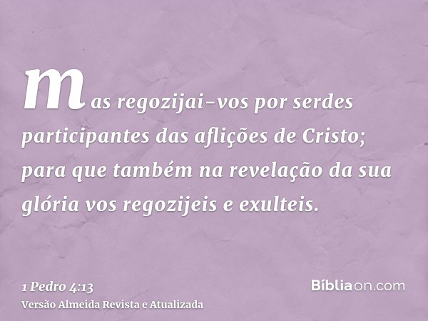 mas regozijai-vos por serdes participantes das aflições de Cristo; para que também na revelação da sua glória vos regozijeis e exulteis.
